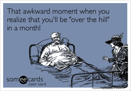"""That awkward moment when you realize that you'll be """"over the hill"""" in a month!"""