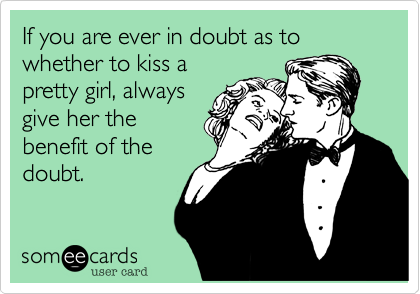 If you are ever in doubt as to whether to kiss apretty girl, alwaysgive her thebenefit of thedoubt.