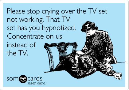 Please stop crying over the TV set not working. That TV
