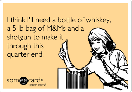 I think I'll need a bottle of whiskey, a 5 lb bag of M&Ms and a 
