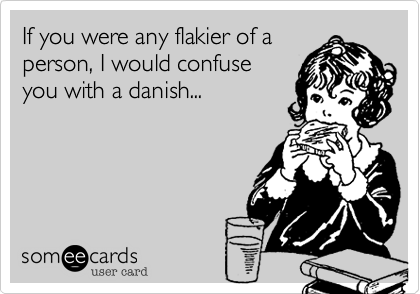 If you were any flakier of aperson, I would confuseyou with a danish...