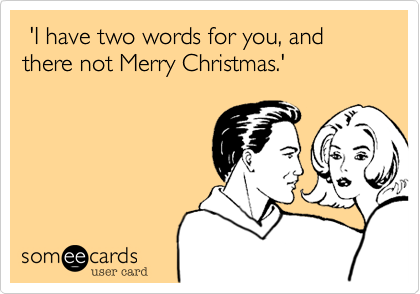 'I have two words for you, and there not Merry Christmas.'