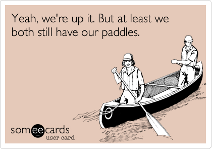 Yeah, we're up it. But at least we both still have our paddles.