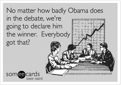No matter how badly Obama doesin the debate, we'regoing to declare himthe winner.  Everybodygot that?