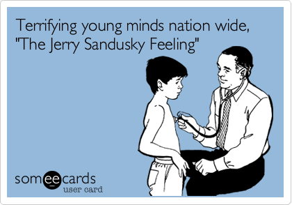 """Terrifying young minds nation wide,""""The Jerry Sandusky Feeling"""""""