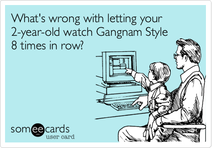 What's wrong with letting your 2-year-old watch Gangnam Style8 times in row?