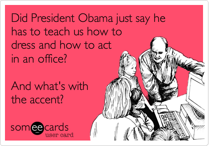 Did President Obama just say he has to teach us how to