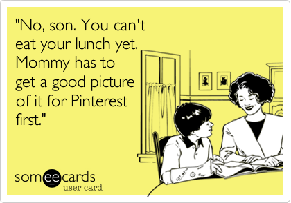 """""""No, son. You can't eat your lunch yet.   Mommy has to get a good picture of it for Pinterestfirst."""""""