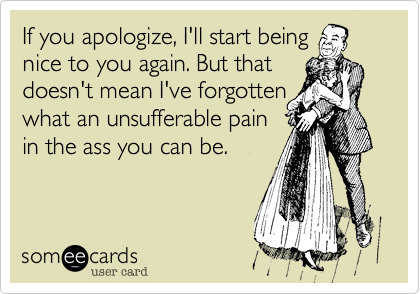 If you apologize, I'll start being