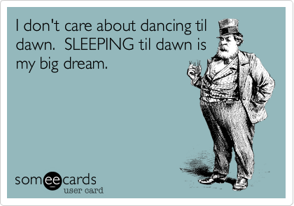 I don't care about dancing tildawn.  SLEEPING til dawn ismy big dream.