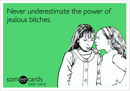 Never underestimate the power of jealous bitches.