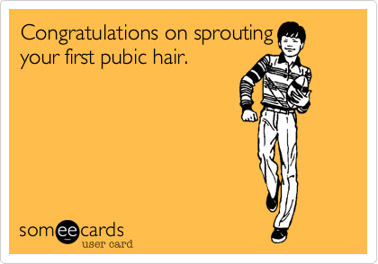 Congratulations on sproutingyour first pubic hair.
