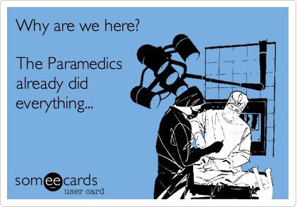 Why are we here?The Paramedicsalready dideverything...