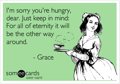 I'm sorry you're hungry,dear. Just keep in mind: For all of eternity it willbe the other wayaround.              - Grace