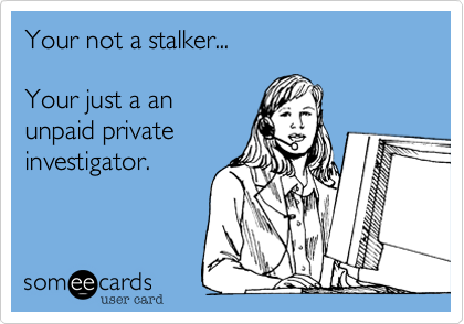 Your not a stalker...Your just a anunpaid privateinvestigator.
