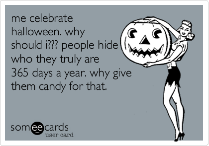 me celebratehalloween. whyshould i??? people hidewho they truly are365 days a year. why givethem candy for that.