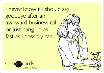 I never know if I should say goodbye after an