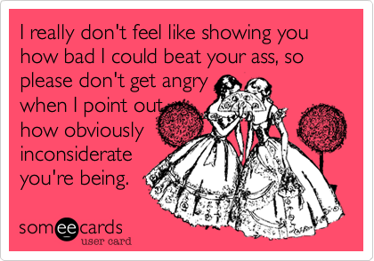 I really don't feel like showing you how bad I could beat your ass, so please don't get angry when I point out how obviouslyinconsiderate you're being.