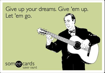 Give up your dreams. Give 'em up. Let 'em go.