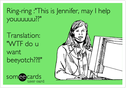 "Ring-ring :""This is Jennifer, may I help youuuuuu??""