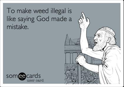 To make weed illegal islike saying God made amistake.