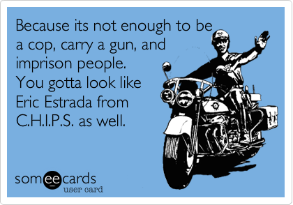 Because its not enough to bea cop, carry a gun, andimprison people.You gotta look likeEric Estrada fromC.H.I.P.S. as well.