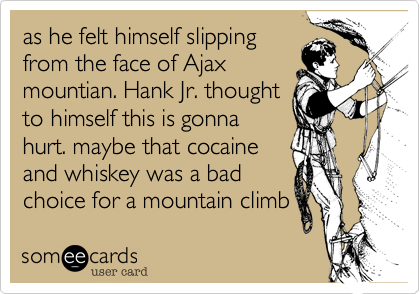 as he felt himself slippingfrom the face of Ajaxmountian. Hank Jr. thoughtto himself this is gonnahurt. maybe that cocaineand whiskey was a badchoice for a mountain climb