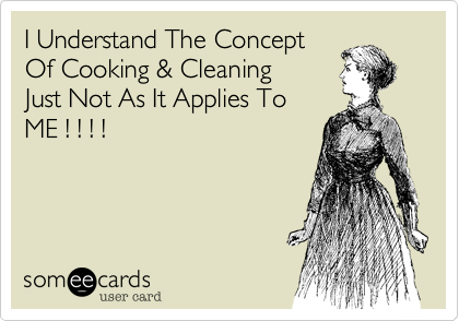 I Understand The ConceptOf Cooking & CleaningJust Not As It Applies ToME ! ! ! !