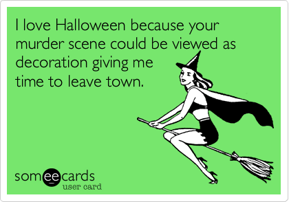 I love Halloween because your murder scene could be viewed as decoration giving metime to leave town.