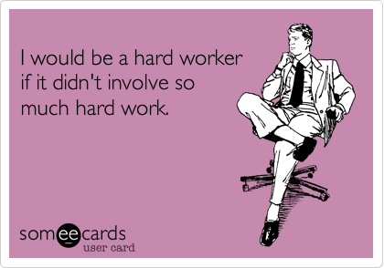 I would be a hard workerif it didn't involve somuch hard work.