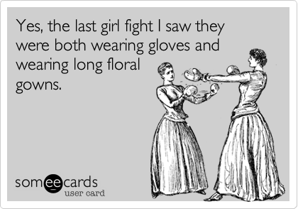 Yes, the last girl fight I saw they were both wearing gloves andwearing long floralgowns.
