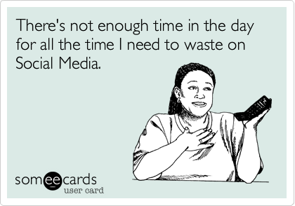 There's not enough time in the day for all the time I need to waste on Social Media.
