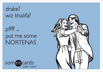 drake? wiz khalifa?pffff ...put me some NORTENAS