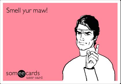 Smell yur maw!