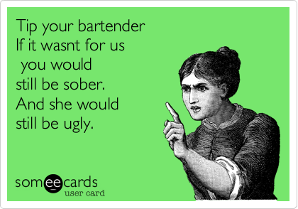Tip your bartender If it wasnt for us  you would still be sober.And she would still be ugly.
