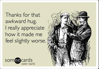 Thanks for thatawkward hug.I really appreciatehow it made mefeel slightly worse.
