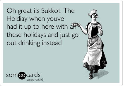 Oh great its Sukkot. TheHoldiay when youvehad it up to here with allthese holidays and just goout drinking instead