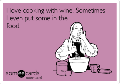 I love cooking with wine. Sometimes I even put some in thefood.