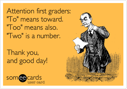 """Attention first graders:""""To"""" means toward.""""Too"""" means also.""""Two"""" is a number. Thank you,and good day!"""