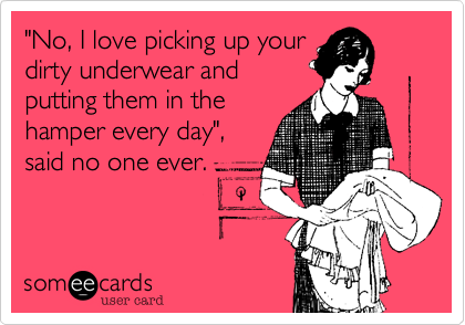 """""""No, I love picking up yourdirty underwear andputting them in thehamper every day"""", said no one ever."""