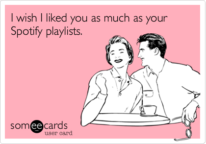 I wish I liked you as much as your Spotify playlists.