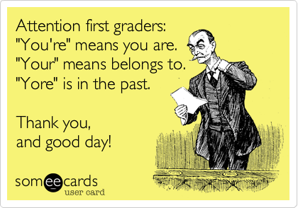 """Attention first graders:""""You're"""" means you are.""""Your"""" means belongs to.""""Yore"""" is in the past.Thank you,and good day!"""