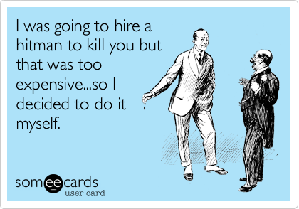 I was going to hire ahitman to kill you butthat was tooexpensive...so Idecided to do itmyself.