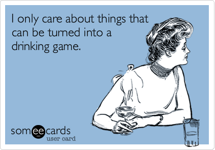 I only care about things thatcan be turned into adrinking game.