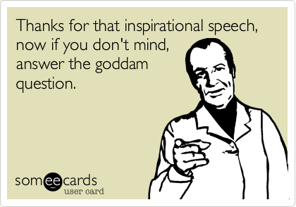 Thanks for that inspirational speech, now if you don't mind,answer the goddamquestion.
