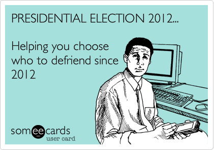 PRESIDENTIAL ELECTION 2012...      Helping you choosewho to defriend since2012