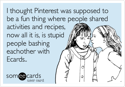 I thought Pinterest was supposed to be a fun thing where people shared