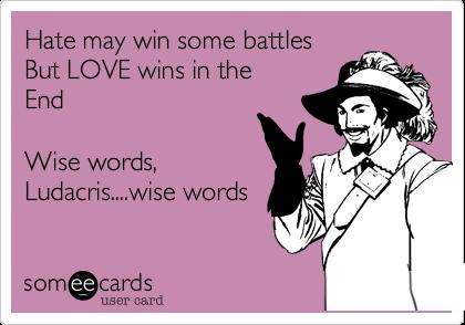 Hate may win some battlesBut LOVE wins in theEndWise words, Ludacris....wise words