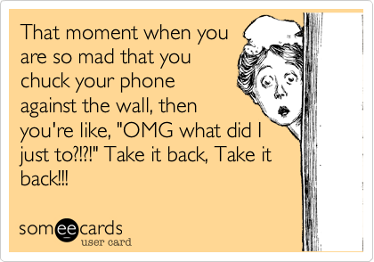 """That moment when youare so mad that youchuck your phoneagainst the wall, thenyou're like, """"OMG what did Ijust to?!?!"""" Take it back, Take itback!!!"""