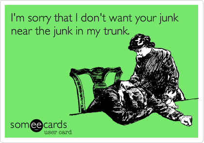 I'm sorry that I don't want your junk near the junk in my trunk.